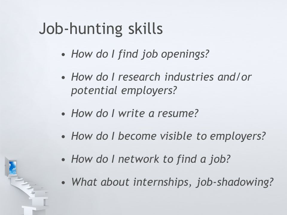 Job-hunting skills How do I find job openings? How do I research industries and/or potential employers? How do I write a resume? How do I become visib