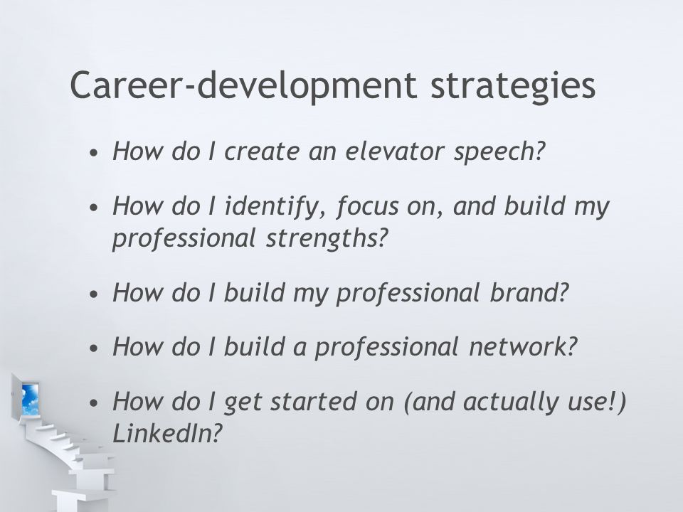 Career-development strategies How do I create an elevator speech? How do I identify, focus on, and build my professional strengths? How do I build my