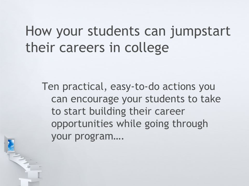 How your students can jumpstart their careers in college Ten practical, easy-to-do actions you can encourage your students to take to start building their career opportunities while going through your program….