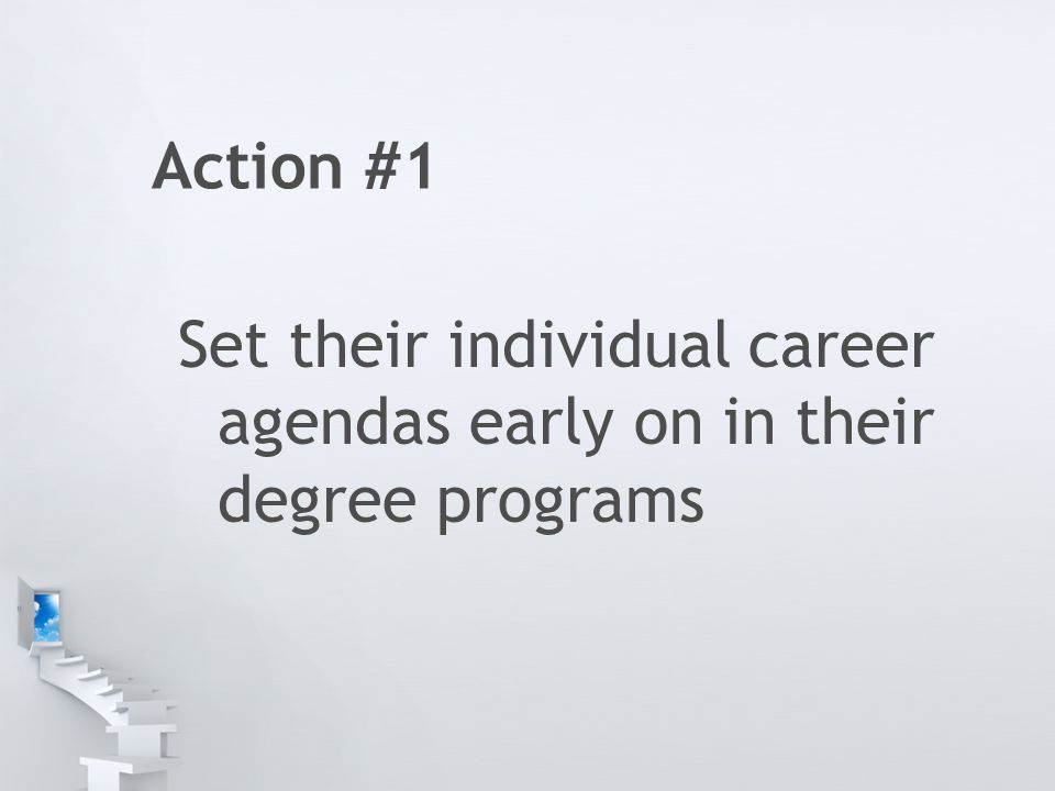Action #1 Set their individual career agendas early on in their degree programs