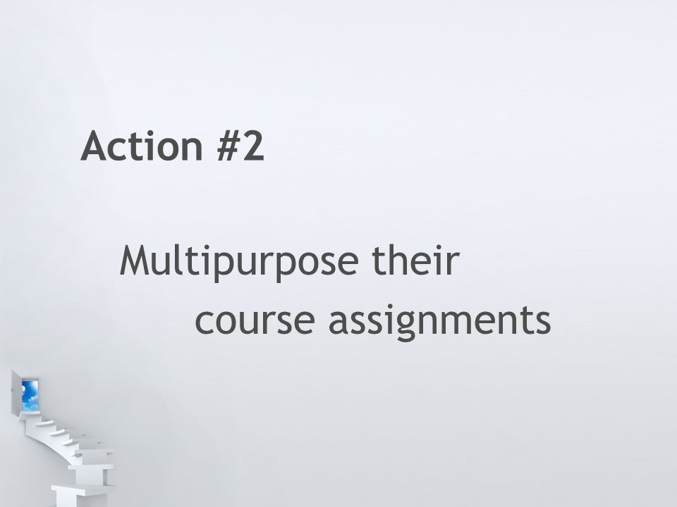 Action #2 Multipurpose their course assignments