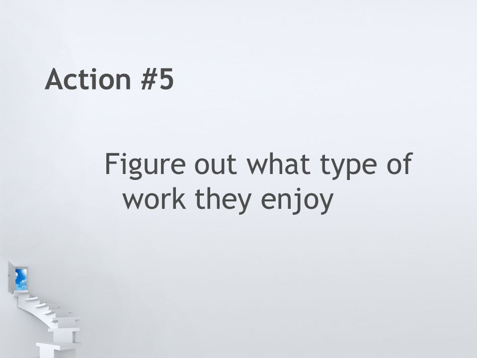 Action #5 Figure out what type of work they enjoy