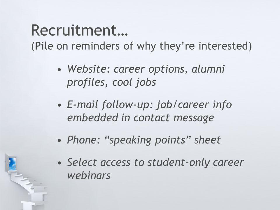 Recruitment… (Pile on reminders of why they're interested) Website: career options, alumni profiles, cool jobs E-mail follow-up: job/career info embedded in contact message Phone: speaking points sheet Select access to student-only career webinars