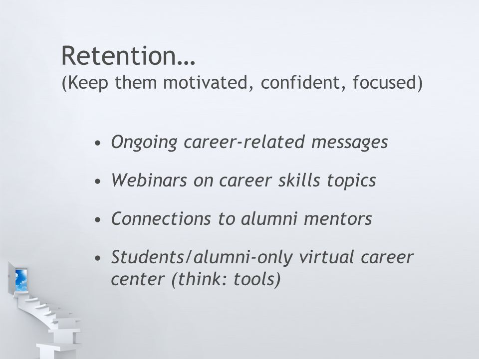 Retention… (Keep them motivated, confident, focused) Ongoing career-related messages Webinars on career skills topics Connections to alumni mentors St