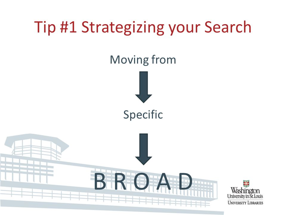 Tip #1 Strategizing your Search Moving from Specific B R O A D