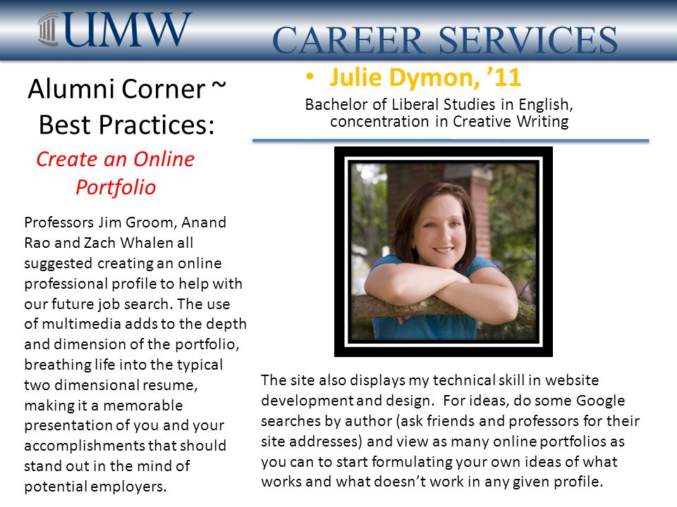 Alumni Corner ~ Best Practices: Julie Dymon, '11 Bachelor of Liberal Studies in English, concentration in Creative Writing AVT Event Technologies Area Business Center Manager CAREER SERVICES Create an Online Portfolio What to Consider.