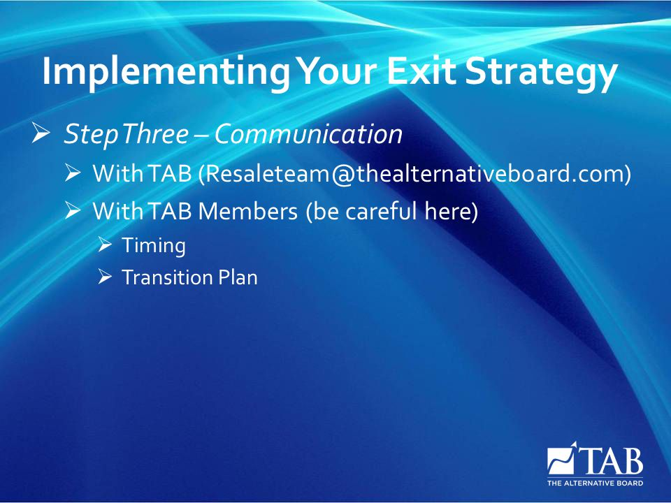 Implementing Your Exit Strategy  Step Three – Communication  With TAB (Resaleteam@thealternativeboard.com)  With TAB Members (be careful here)  Ti