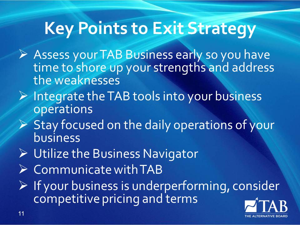 Key Points to Exit Strategy  Assess your TAB Business early so you have time to shore up your strengths and address the weaknesses  Integrate the TAB tools into your business operations  Stay focused on the daily operations of your business  Utilize the Business Navigator  Communicate with TAB  If your business is underperforming, consider competitive pricing and terms 11
