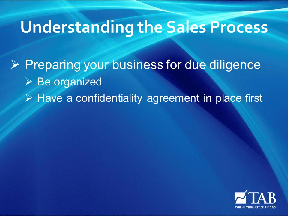 Understanding the Sales Process  Preparing your business for due diligence  Be organized  Have a confidentiality agreement in place first