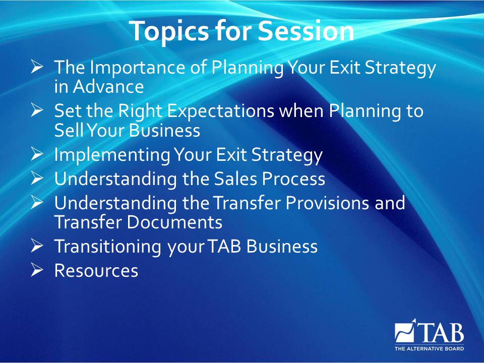 Topics for Session  The Importance of Planning Your Exit Strategy in Advance  Set the Right Expectations when Planning to Sell Your Business  Implementing Your Exit Strategy  Understanding the Sales Process  Understanding the Transfer Provisions and Transfer Documents  Transitioning your TAB Business  Resources