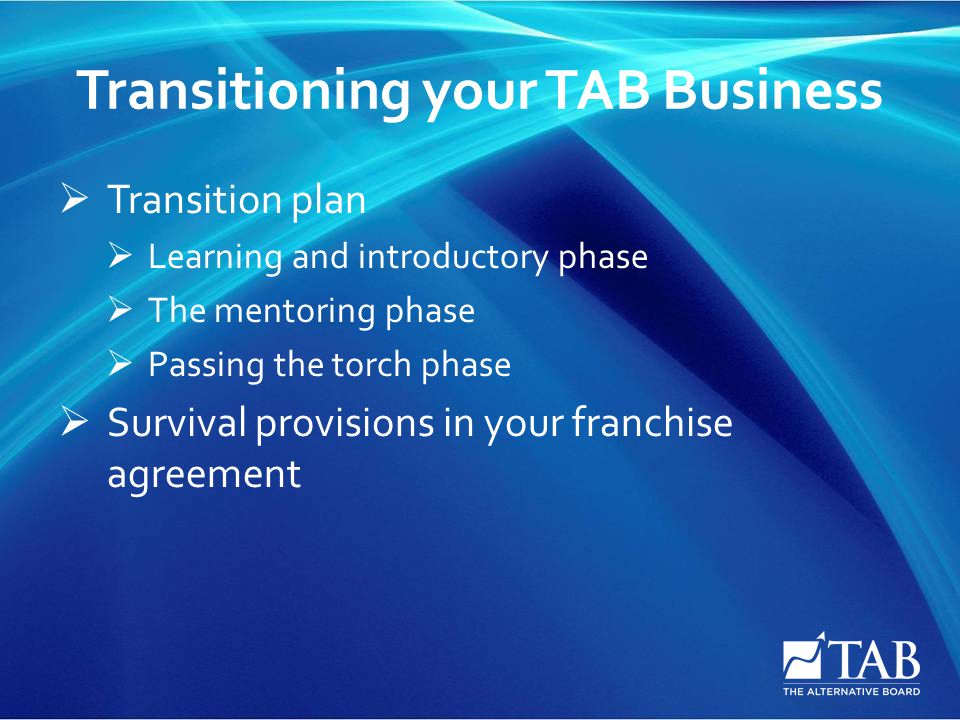 Transitioning your TAB Business  Transition plan  Learning and introductory phase  The mentoring phase  Passing the torch phase  Survival provisions in your franchise agreement