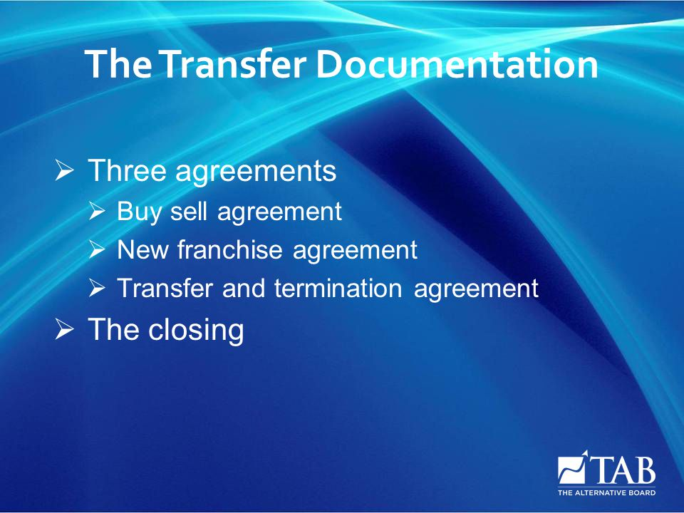 The Transfer Documentation  Three agreements  Buy sell agreement  New franchise agreement  Transfer and termination agreement  The closing