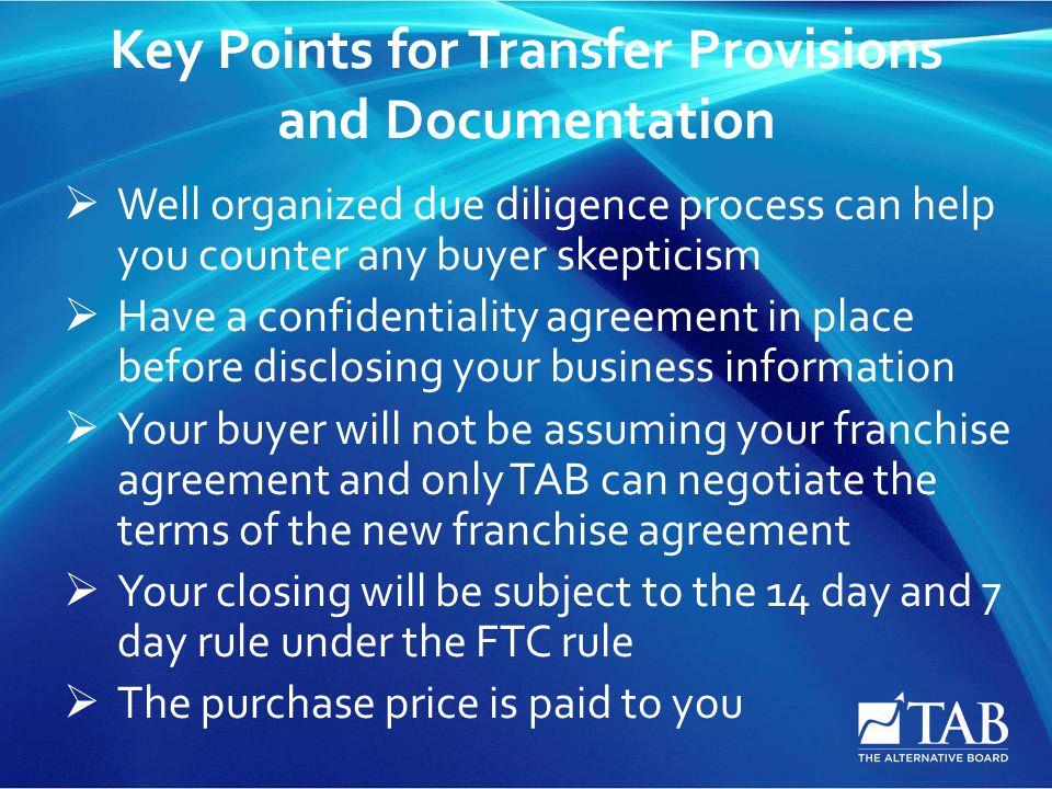 Key Points for Transfer Provisions and Documentation  Well organized due diligence process can help you counter any buyer skepticism  Have a confidentiality agreement in place before disclosing your business information  Your buyer will not be assuming your franchise agreement and only TAB can negotiate the terms of the new franchise agreement  Your closing will be subject to the 14 day and 7 day rule under the FTC rule  The purchase price is paid to you