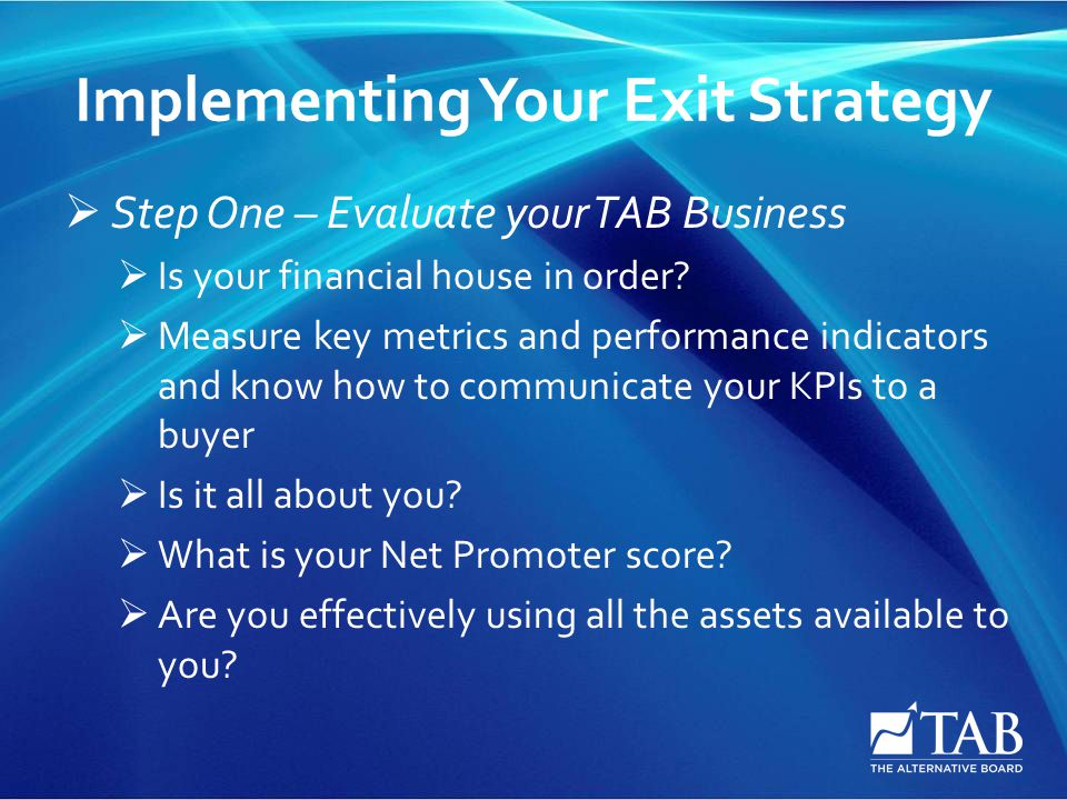 Implementing Your Exit Strategy  Step One – Evaluate your TAB Business  Is your financial house in order.