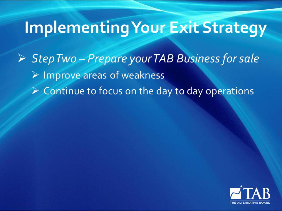 Implementing Your Exit Strategy  Step Two – Prepare your TAB Business for sale  Improve areas of weakness  Continue to focus on the day to day oper