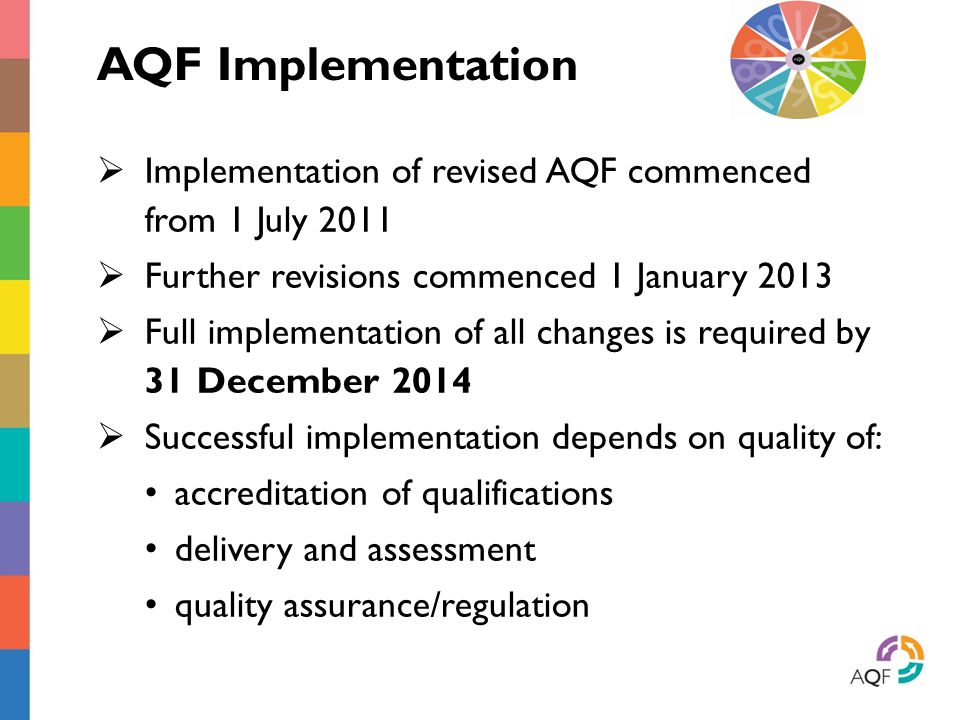 AQF Implementation  Implementation of revised AQF commenced from 1 July 2011  Further revisions commenced 1 January 2013  Full implementation of all changes is required by 31 December 2014  Successful implementation depends on quality of: accreditation of qualifications delivery and assessment quality assurance/regulation