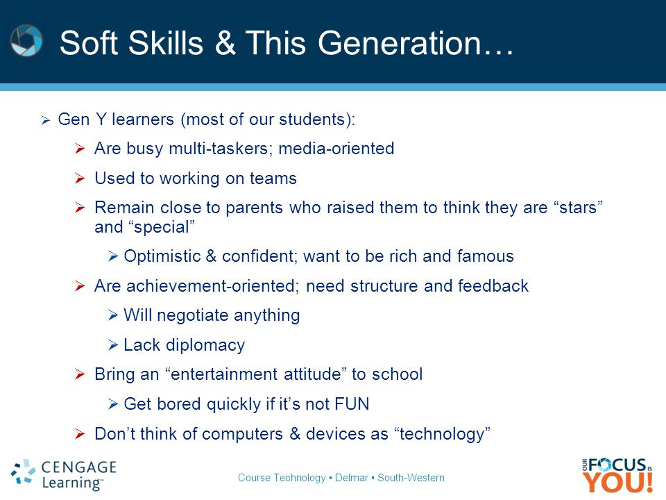 Course Technology ▪ Delmar ▪ South-Western Soft Skills & This Generation…  Gen Y learners (most of our students):  Are busy multi-taskers; media-oriented  Used to working on teams  Remain close to parents who raised them to think they are stars and special  Optimistic & confident; want to be rich and famous  Are achievement-oriented; need structure and feedback  Will negotiate anything  Lack diplomacy  Bring an entertainment attitude to school  Get bored quickly if it's not FUN  Don't think of computers & devices as technology