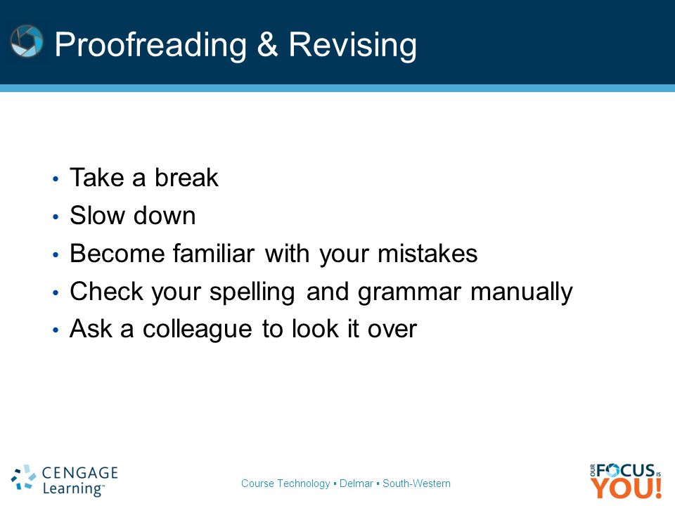 Course Technology ▪ Delmar ▪ South-Western Proofreading & Revising Take a break Slow down Become familiar with your mistakes Check your spelling and grammar manually Ask a colleague to look it over