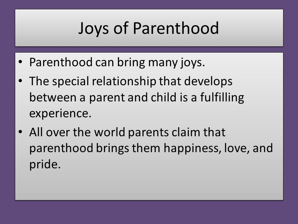 Joys of Parenthood Parenthood can bring many joys. The special relationship that develops between a parent and child is a fulfilling experience. All o
