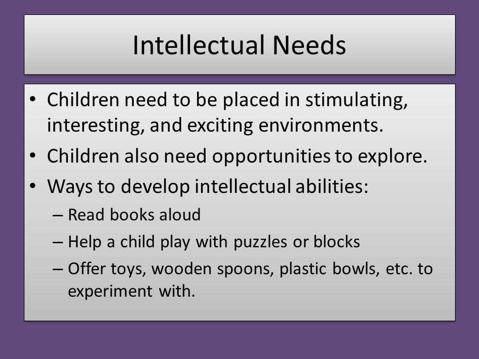 Intellectual Needs Children need to be placed in stimulating, interesting, and exciting environments. Children also need opportunities to explore. Way