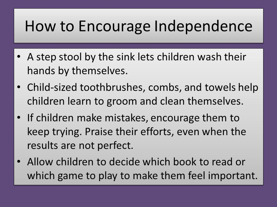 How to Encourage Independence A step stool by the sink lets children wash their hands by themselves. Child-sized toothbrushes, combs, and towels help