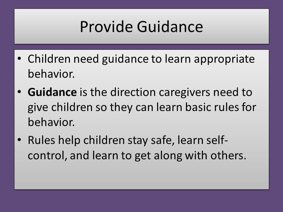 Provide Guidance Children need guidance to learn appropriate behavior. Guidance is the direction caregivers need to give children so they can learn ba
