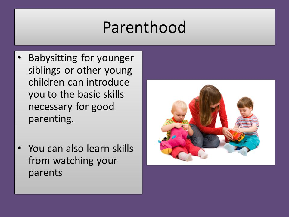 Parenthood Babysitting for younger siblings or other young children can introduce you to the basic skills necessary for good parenting. You can also l