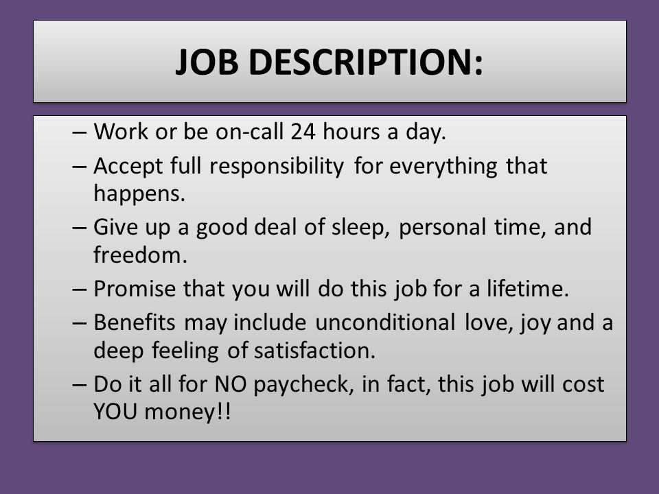 JOB DESCRIPTION: – Work or be on-call 24 hours a day. – Accept full responsibility for everything that happens. – Give up a good deal of sleep, person