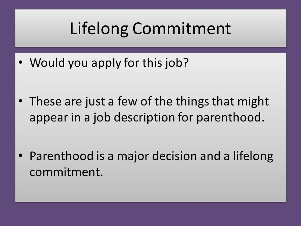 Lifelong Commitment Would you apply for this job? These are just a few of the things that might appear in a job description for parenthood. Parenthood