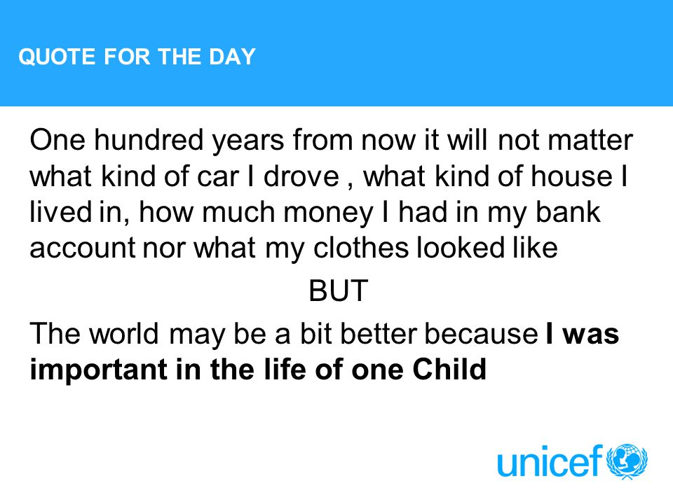 QUOTE FOR THE DAY One hundred years from now it will not matter what kind of car I drove, what kind of house I lived in, how much money I had in my bank account nor what my clothes looked like BUT The world may be a bit better because I was important in the life of one Child