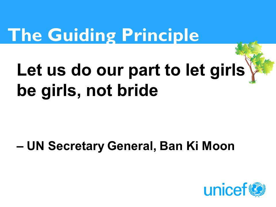 The Guiding Principle Let us do our part to let girls be girls, not bride – UN Secretary General, Ban Ki Moon