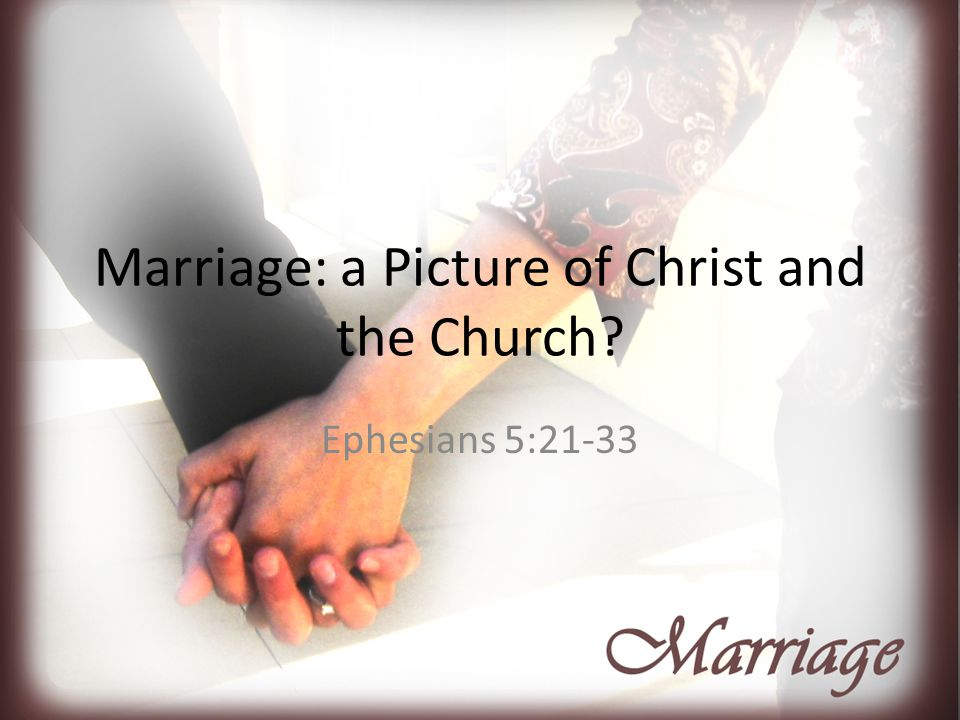 Marriage: a Picture of Christ and the Church? Ephesians 5:21-33