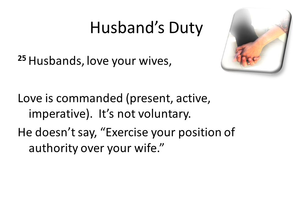 "Husband's Duty 25 Husbands, love your wives, Love is commanded (present, active, imperative). It's not voluntary. He doesn't say, ""Exercise your posit"