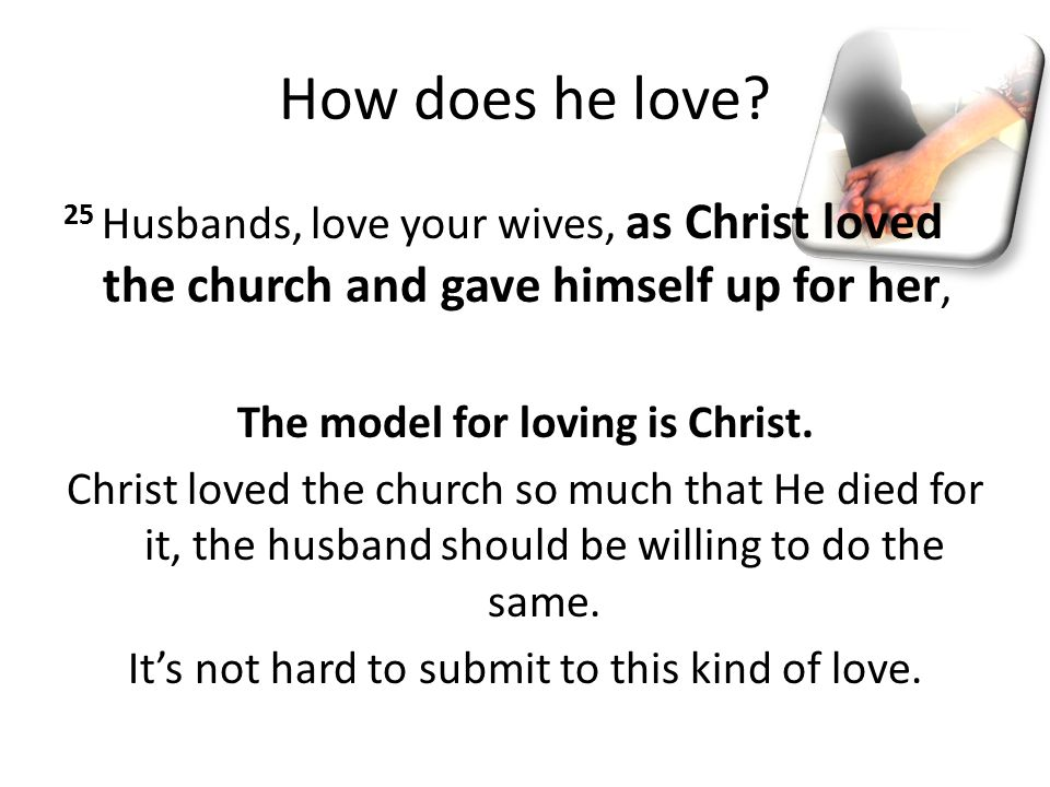 How does he love? 25 Husbands, love your wives, as Christ loved the church and gave himself up for her, The model for loving is Christ. Christ loved t