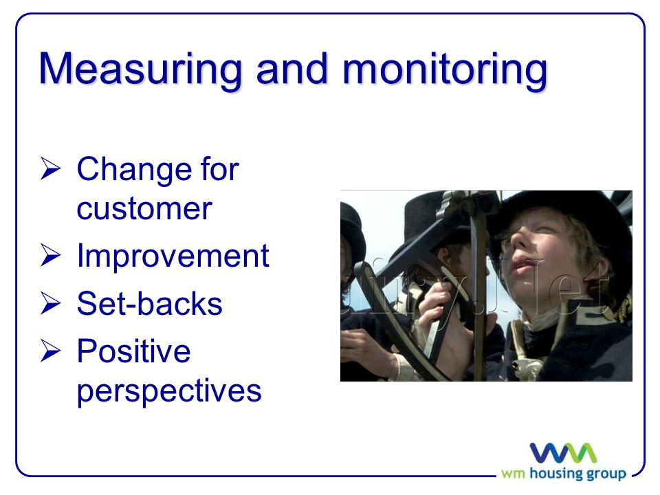 Measuring and monitoring  Change for customer  Improvement  Set-backs  Positive perspectives