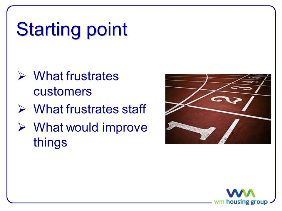 Starting point  What frustrates customers  What frustrates staff  What would improve things