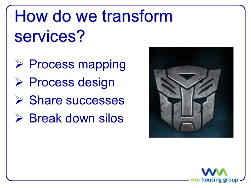 How do we transform services?  Process mapping  Process design  Share successes  Break down silos