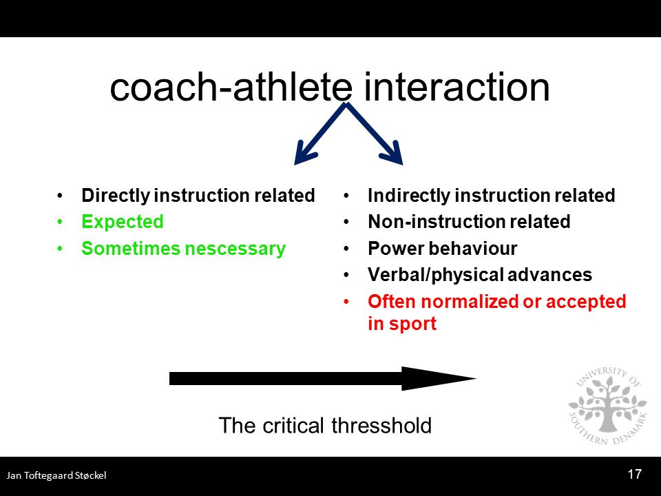 Jan Toftegaard Støckel coach-athlete interaction Directly instruction related Expected Sometimes nescessary Indirectly instruction related Non-instruction related Power behaviour Verbal/physical advances Often normalized or accepted in sport 17 The critical thresshold