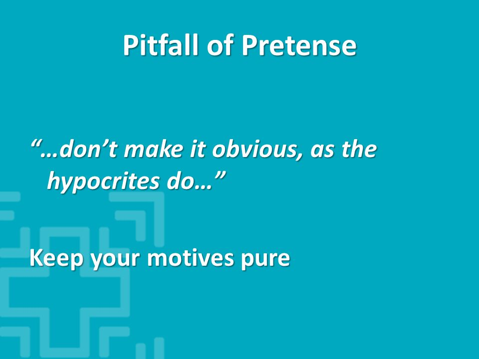 Pitfall of Pretense …don't make it obvious, as the hypocrites do… Keep your motives pure