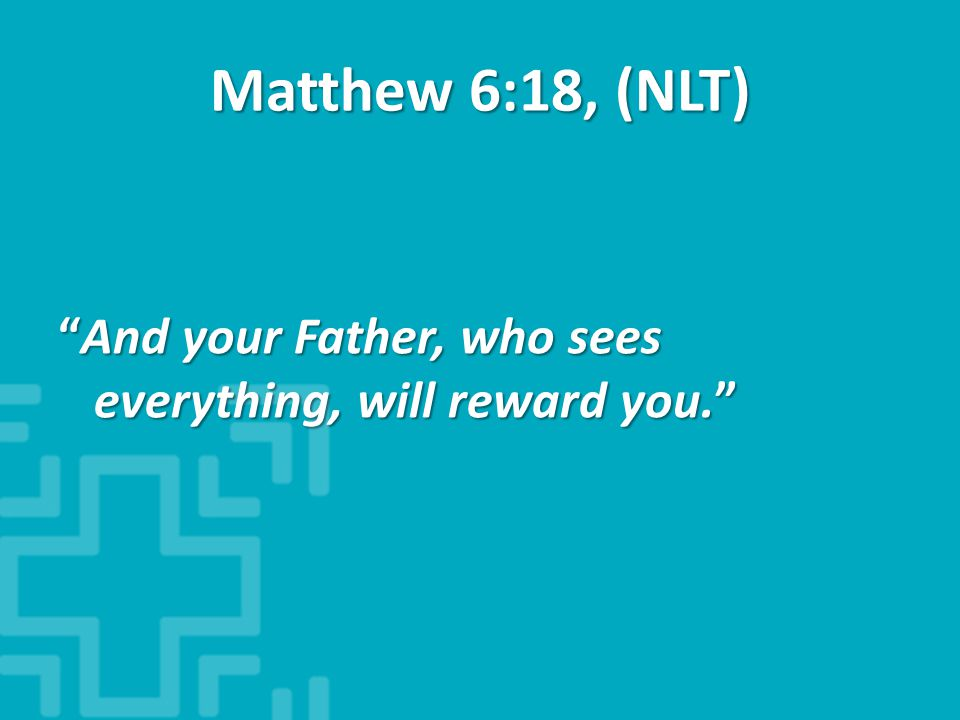 Matthew 6:18, (NLT) And your Father, who sees everything, will reward you.