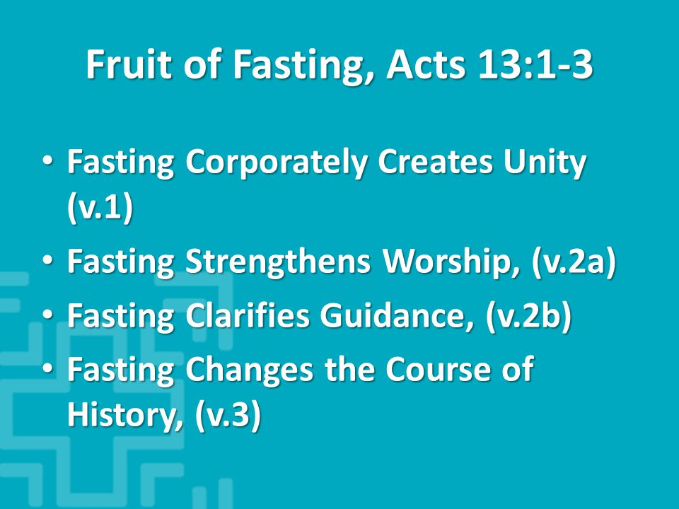 Fruit of Fasting, Acts 13:1-3 Fasting Corporately Creates Unity (v.1) Fasting Corporately Creates Unity (v.1) Fasting Strengthens Worship, (v.2a) Fasting Strengthens Worship, (v.2a) Fasting Clarifies Guidance, (v.2b) Fasting Clarifies Guidance, (v.2b) Fasting Changes the Course of History, (v.3) Fasting Changes the Course of History, (v.3)