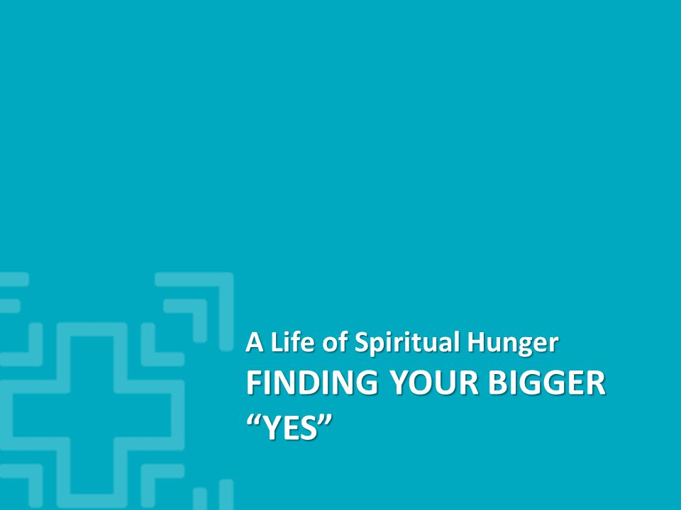 FINDING YOUR BIGGER YES A Life of Spiritual Hunger