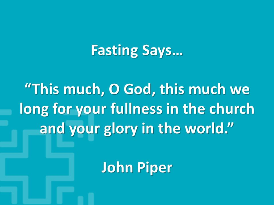 Fasting Says… This much, O God, this much we long for your fullness in the church and your glory in the world. John Piper