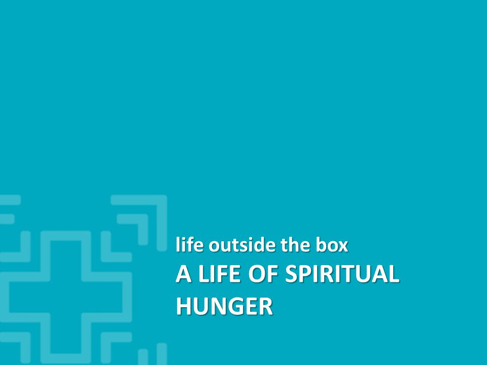 A LIFE OF SPIRITUAL HUNGER life outside the box