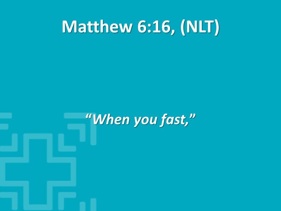 Matthew 6:16, (NLT) When you fast,