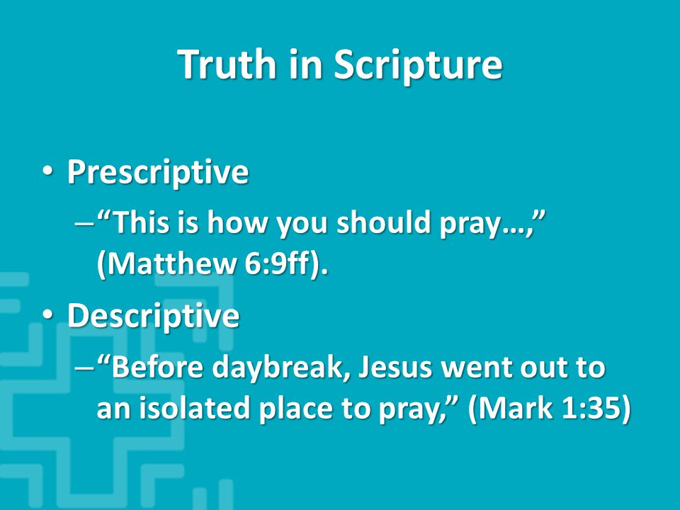Truth in Scripture Prescriptive Prescriptive – This is how you should pray…, (Matthew 6:9ff).