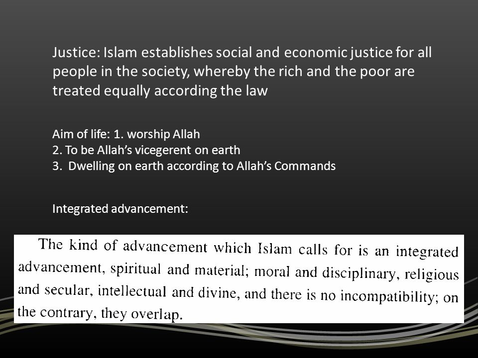 Justice: Islam establishes social and economic justice for all people in the society, whereby the rich and the poor are treated equally according the
