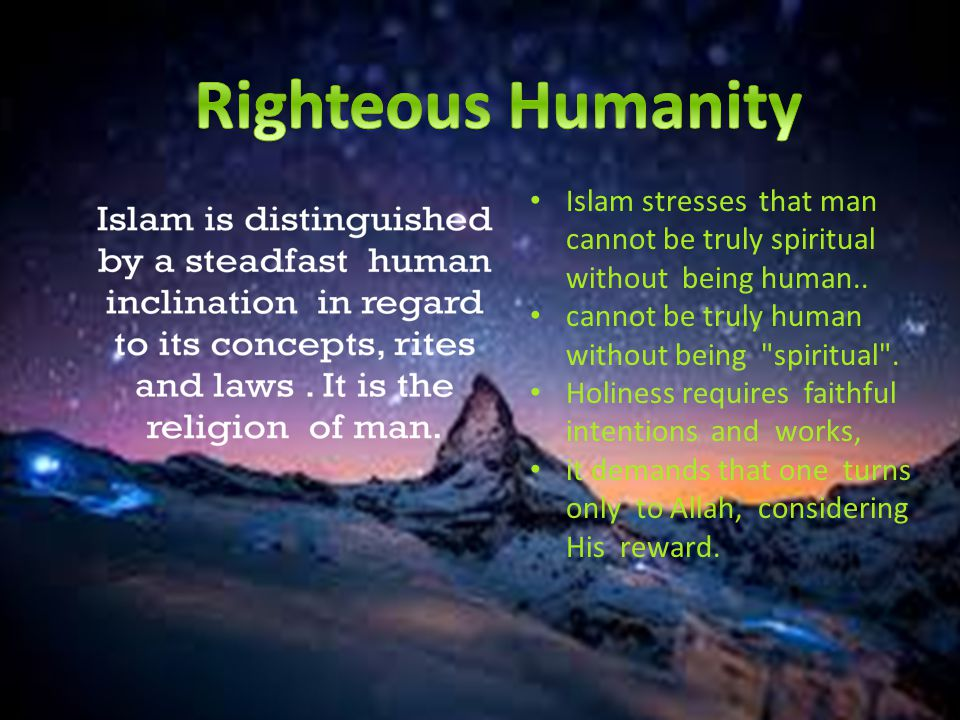 Islam stresses that man cannot be truly spiritual without being hu­man.. cannot be truly human without being