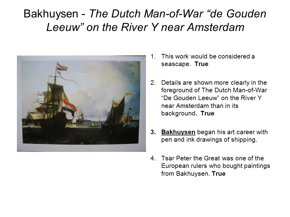 "Bakhuysen- The Dutch Man-of-War ""de Gouden Leeuw"" on the River Y near Amsterdam 1.This work would be considered a seascape. True 2.Details are shown m"