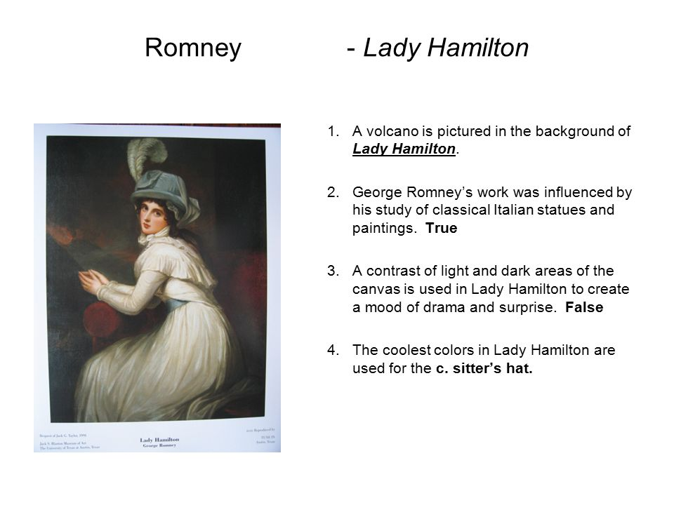 Romney- Lady Hamilton 1.A volcano is pictured in the background of Lady Hamilton. 2.George Romney's work was influenced by his study of classical Ital